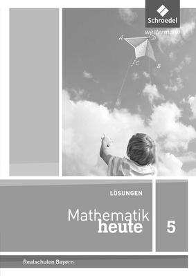 Mathematik heute - Ausgabe 2017 für Bayern - Lösungen 5: Schroedel ...