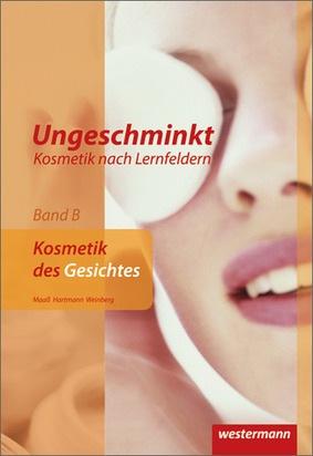 Ungeschminkt - Kosmetik nach Lernfeldern - Band B: Kosmetik des ...